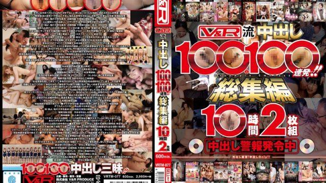 VRTM-077 javforme V&R-Style Creampies – 100 Girls, 100 Loads! Ten Hour Highlights Collection